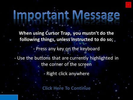 When using Cursor Trap, you mustn't do the following things, unless instructed to do so; - Press any key on the keyboard - Use the buttons that are currently.