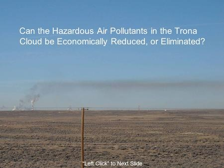 "Can the Hazardous Air Pollutants in the Trona Cloud be Economically Reduced, or Eliminated? ""Left Click"" to Next Slide."