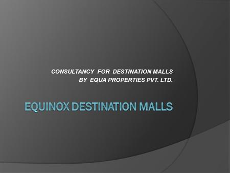CONSULTANCY FOR DESTINATION MALLS BY EQUA PROPERTIES PVT. LTD.