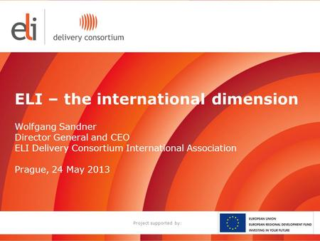 ELI – the international dimension Wolfgang Sandner Director General and CEO ELI Delivery Consortium International Association Prague, 24 May 2013 Project.