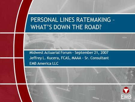 PERSONAL LINES RATEMAKING – WHAT'S DOWN THE ROAD? Midwest Actuarial Forum – September 21, 2007 Jeffrey L. Kucera, FCAS, MAAA – Sr. Consultant EMB America.