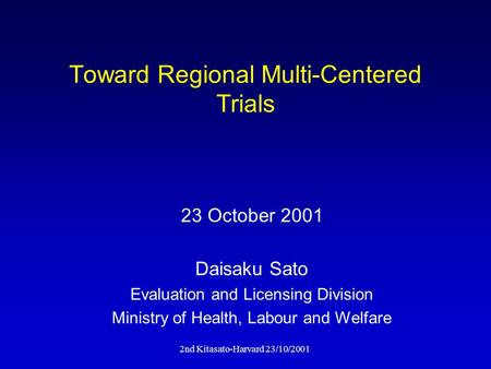 2nd Kitasato-Harvard 23/10/2001 Toward Regional Multi-Centered Trials Daisaku Sato Evaluation and Licensing Division Ministry of Health, Labour and Welfare.