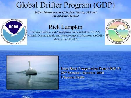 Global Drifter Program (GDP) Rick Lumpkin National Oceanic and Atmospheric Administration (NOAA) Atlantic Oceanographic and Meteorological Laboratory (AOML)