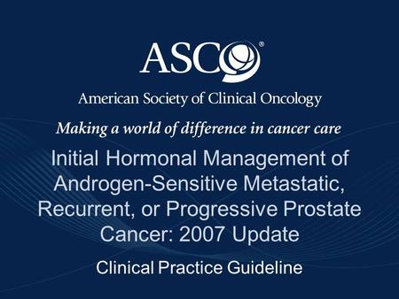 ©American Society of Clinical Oncology 2007 Initial Hormonal Management of Androgen-Sensitive Metastatic, Recurrent, or Progressive Prostate Cancer: 2007.