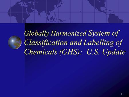 1 Globally Harmonized System of Classification and Labelling of Chemicals (GHS): U.S. Update.