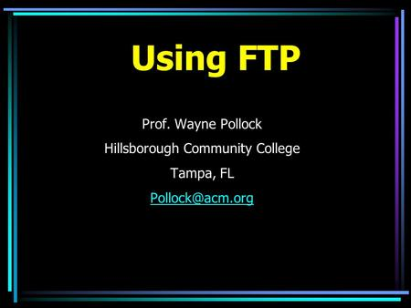 Using FTP Prof. Wayne Pollock Hillsborough Community College Tampa, FL