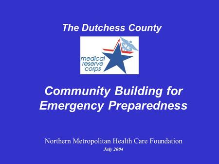 Community Building for Emergency Preparedness The Dutchess County Northern Metropolitan Health Care Foundation July 2004.