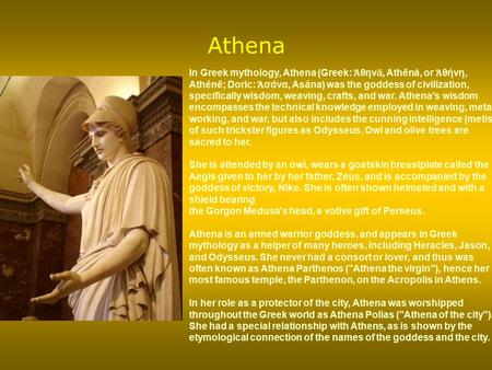 Athena In Greek mythology, Athena (Greek: Ἀθηνᾶ, Athēnâ, or Ἀθήνη, Athénē; Doric: Ἀσάνα, Asána) was the goddess of civilization, specifically wisdom, weaving,
