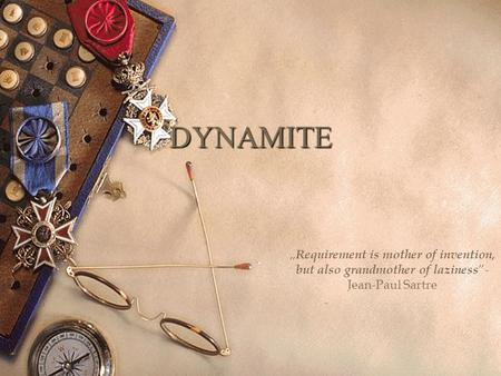 "DYNAMITE "" Requirement is mother of invention, but also grandmother of laziness ""- Jean-Paul Sartre."