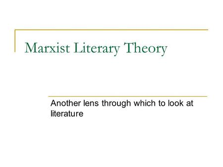 Marxist Literary Theory Another lens through which to look at literature.