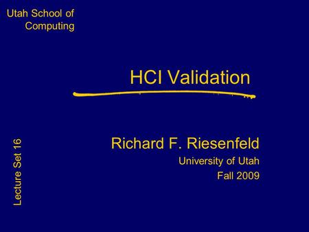 Utah School of Computing HCI Validation Richard F. Riesenfeld University of Utah Fall 2009 Lecture Set 16.