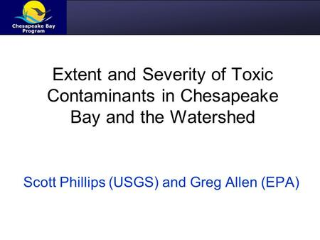 Extent and Severity of Toxic Contaminants in Chesapeake Bay and the Watershed Scott Phillips (USGS) and Greg Allen (EPA)