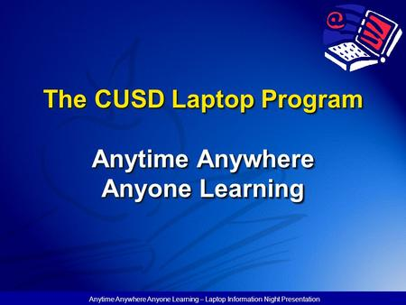 Anytime Anywhere Anyone Learning – Laptop Information Night Presentation The CUSD Laptop Program Anytime Anywhere Anyone Learning.