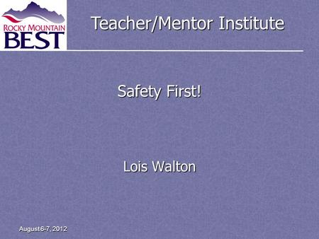 Teacher/Mentor Institute August 6-7, 2012 Safety First! Lois Walton.