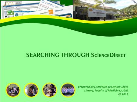 SEARCHING THROUGH ScienceDirect prepared by Literature Searching Team Library, Faculty of Medicine, UGM  2012.