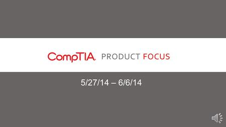 PRODUCT FOCUS 5/27/14 – 6/6/14 INTRODUCTION Our Product Focus for the next two weeks is CompTIA. CompTIA is most well known for serving as the backbone.