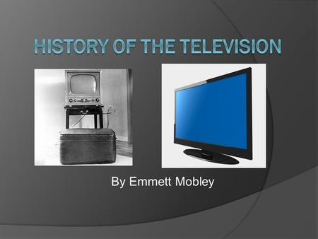 By Emmett Mobley. The Makings of the Television  Late 1800's Paul Gottlieb Nipkow created first mechanical module television  1907 Campbell-Swinton.