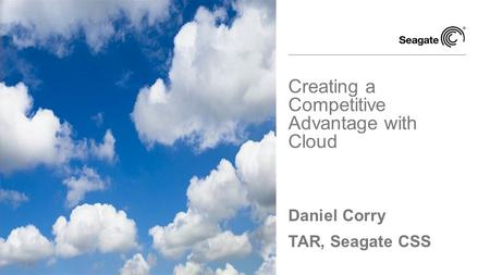 Daniel Corry TAR, Seagate CSS Creating a Competitive Advantage with Cloud.
