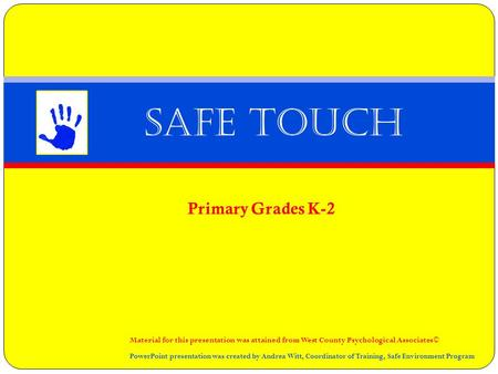 Primary Grades K-2 Safe Touch Material for this presentation was attained from West County Psychological Associates© PowerPoint presentation was created.