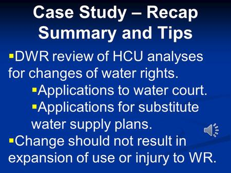 Case Study – Recap Summary and Tips  DWR review of HCU analyses for changes of water rights.  Applications to water court.  Applications for substitute.