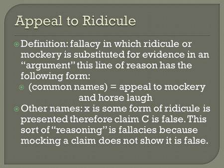 " Definition: fallacy in which ridicule or mockery is substituted for evidence in an ""argument"" this line of reason has the following form:  (common names)"