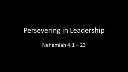 Persevering in Leadership Nehemiah 4:1 – 23. Lt. Michael Murphy.