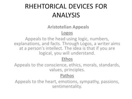 RHEHTORICAL DEVICES FOR ANALYSIS Aristotelian Appeals Logos Appeals to the head using logic, numbers, explanations, and facts. Through Logos, a writer.