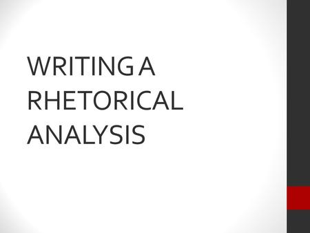 WRITING A RHETORICAL ANALYSIS. WHAT IS A RHETORICAL ANALYSIS? An examination of how a text persuades us of its point of view. An application of your critical.
