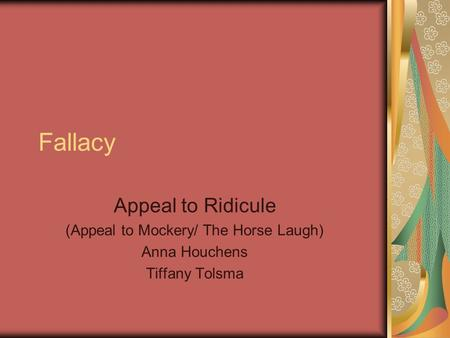 Fallacy Appeal to Ridicule (Appeal to Mockery/ The Horse Laugh) Anna Houchens Tiffany Tolsma.