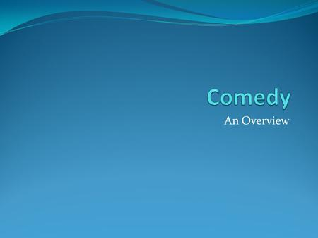 An Overview. What is a comedy? Broadly defined, any amusing and entertaining work.