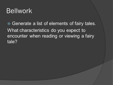 Bellwork  Generate a list of elements of fairy tales. What characteristics do you expect to encounter when reading or viewing a fairy tale?