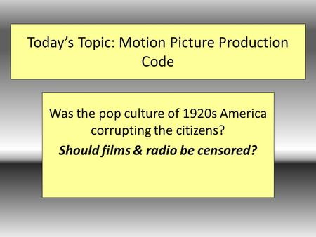 Today's Topic: Motion Picture Production Code Was the pop culture of 1920s America corrupting the citizens? Should films & radio be censored?