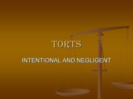 TORTS INTENTIONAL AND NEGLIGENT. INTENTIONAL TORTS Intentional torts share the requirement that the defendant desires the result or knows to substantial.