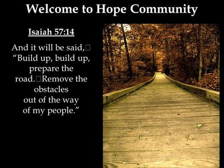 "Isaiah 57:14 And it will be said, ""Build up, build up, prepare the road. Remove the obstacles out of the way of my people."" Welcome to Hope Community."