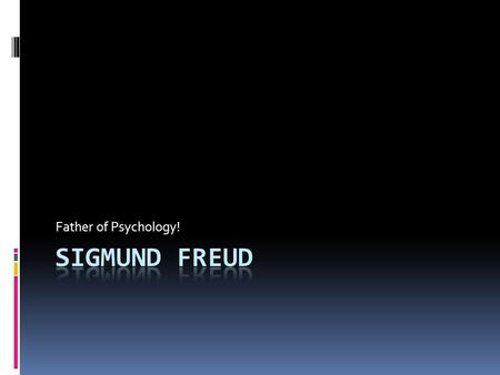 Father of Psychology! Sigmund Freud.