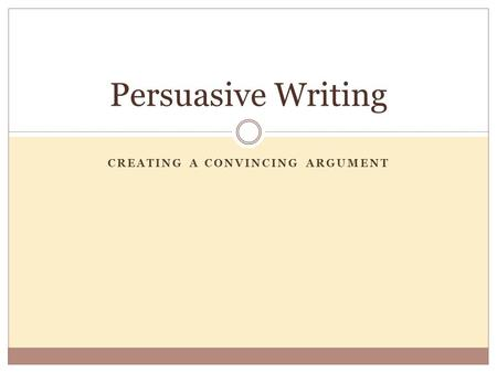 CREATING A CONVINCING ARGUMENT Persuasive Writing.