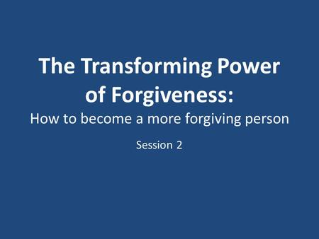 The Transforming Power of Forgiveness: How to become a more forgiving person Session 2.
