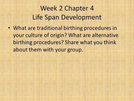Week 2 Chapter 4 Life Span Development What are traditional birthing procedures in your culture of origin? What are alternative birthing procedures? Share.