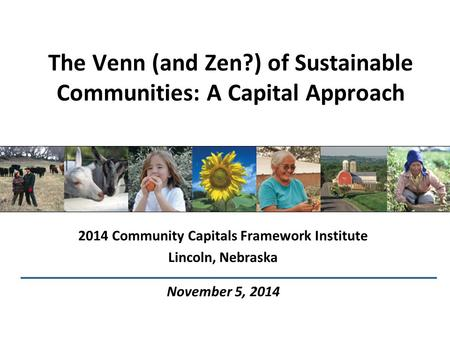 The Venn (and Zen?) of Sustainable Communities: A Capital Approach 2014 Community Capitals Framework Institute Lincoln, Nebraska November 5, 2014.