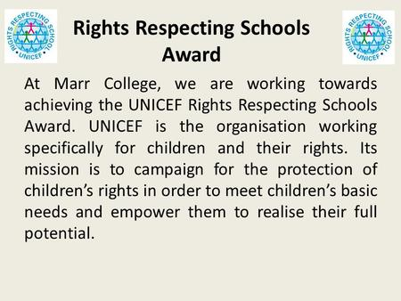 Rights Respecting Schools Award At Marr College, we are working towards achieving the UNICEF Rights Respecting Schools Award. UNICEF is the organisation.