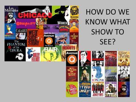 HOW DO WE KNOW WHAT SHOW TO SEE?. WHAT TYPES OF PLAYS CAN YOU GO SEE? ARE ALL PLAYS GOOD?
