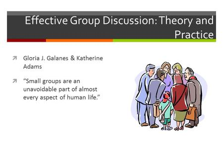 "Effective Group Discussion: Theory and Practice  Gloria J. Galanes & Katherine Adams  ""Small groups are an unavoidable part of almost every aspect of."