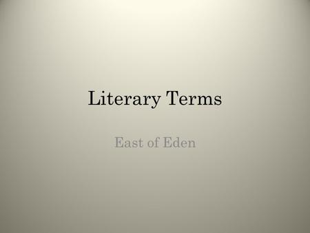 Literary Terms East of Eden. Stuff you already know You will be reviewing literary terms that you have already learned. If you know the term and can think.