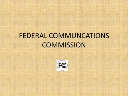 FEDERAL COMMUNCATIONS COMMISSION. ORIGIN AND BACKGROUND Instituted as part of the Communications Act of 1934.