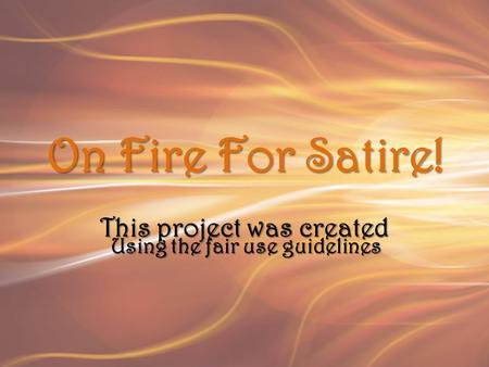 On Fire For Satire! This project was created Using the fair use guidelines.