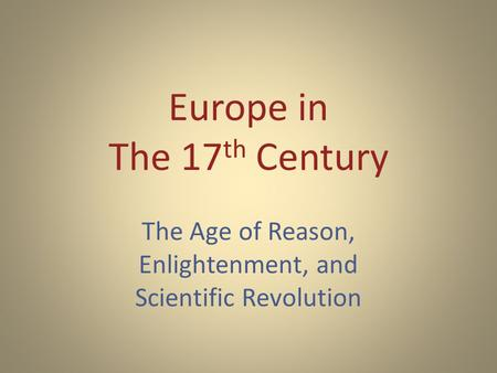 Europe in The 17 th Century The Age of Reason, Enlightenment, and Scientific Revolution.