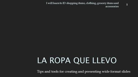 Tips and tools for creating and presenting wide format slides LA ROPA QUE LLEVO 1 I will learn to ID shopping items, clothing, grocery items and accessories.