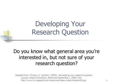 Adapted from: O'Leary, Z. (Author). (2003). Developing your research question. London: Sage Publications. Retrieved September 1, 2009, from