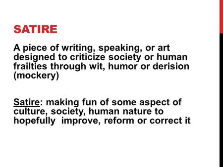 SATIRE A piece of writing, speaking, or art designed to criticize society or human frailties through wit, humor or derision (mockery) Satire: making fun.