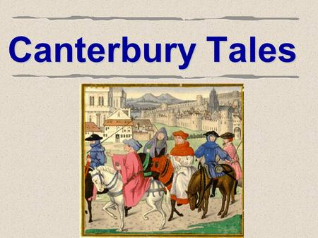 Canterbury Tales. Geoffrey Chaucer  Author of The Canterbury Tales – Father of English Poetry  1340? A.D. – 1400 A.D.  Middle class, well- educated.